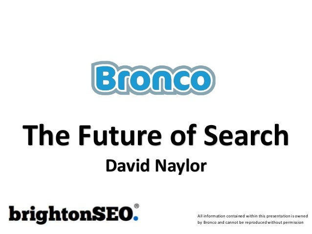 The Future of Search David Naylor All information contained within this presentation is owned by Bronco and cannot be repr...