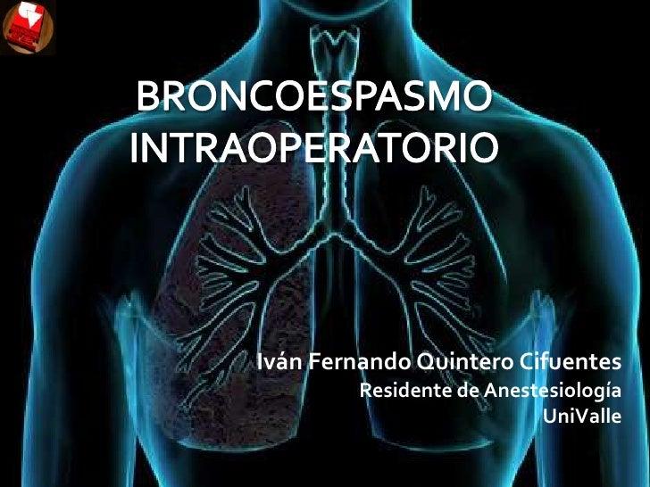 BRONCOESPASMO INTRAOPERATORIO<br />Iván Fernando Quintero Cifuentes<br />Residente de Anestesiología<br />UniValle<br />