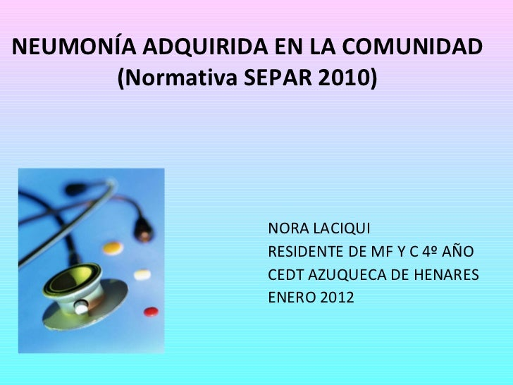 NEUMONÍA ADQUIRIDA EN LA COMUNIDAD (Normativa SEPAR 2010) NORA LACIQUI RESIDENTE DE MF Y C 4º AÑO CEDT AZUQUECA DE HENARES...