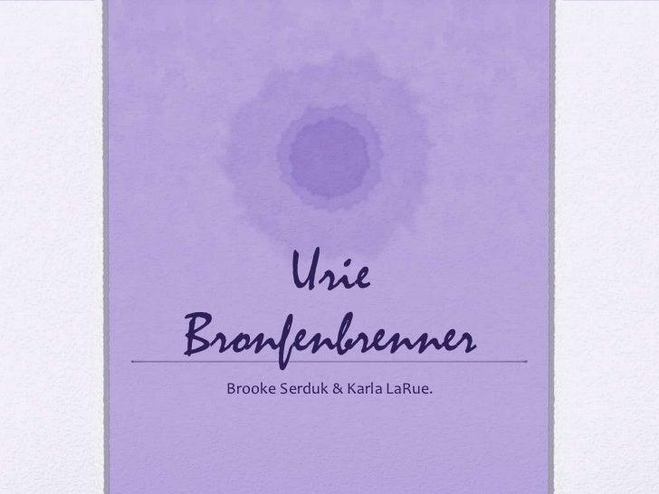 UrieBronfenbrenner<br />Brooke Serduk & Karla LaRue. <br />