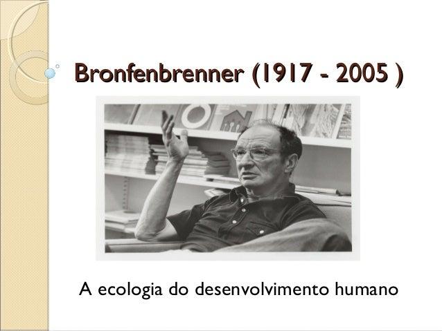 Bronfenbrenner (1917 - 2005 )Bronfenbrenner (1917 - 2005 ) A ecologia do desenvolvimento humano