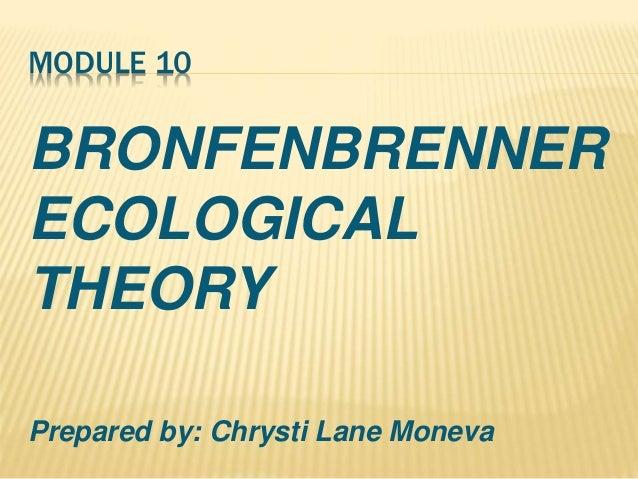 MODULE 10 BRONFENBRENNER ECOLOGICAL THEORY Prepared by: Chrysti Lane Moneva