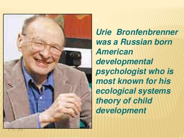 bronfenbrenner essay Otherwise known as the human ecology theory, the ecological systems theory states that human development is influenced by the different types of environmental systems formulated by famous psychologist urie bronfenbrenner , this theory helps us understand why we may behave differently when we compare our.