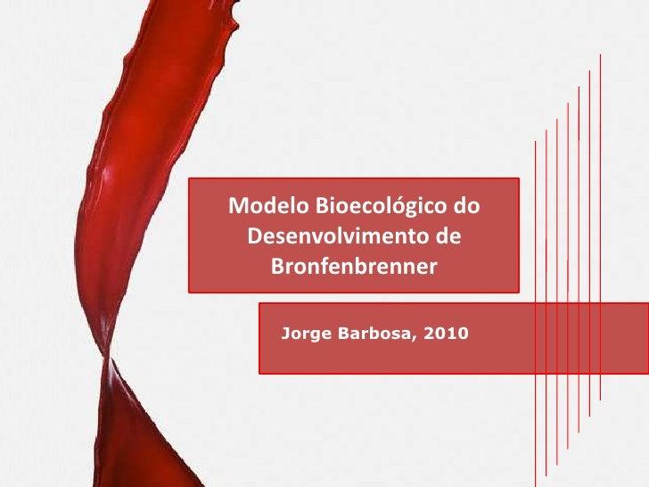 Modelo Bioecológico do Desenvolvimento de Bronfenbrenner<br />Jorge Barbosa, 2010<br />