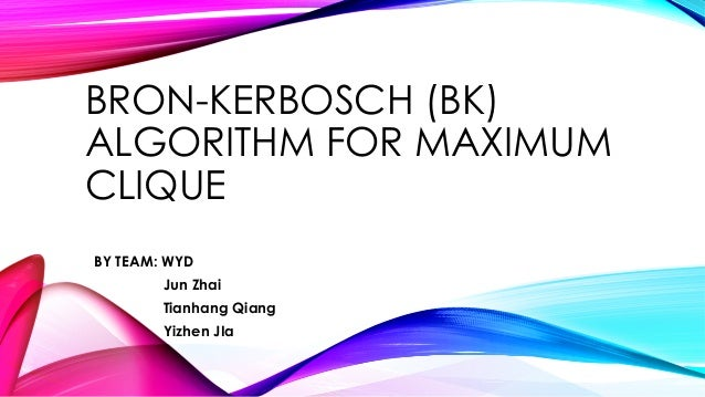 BRON-KERBOSCH (BK) ALGORITHM FOR MAXIMUM CLIQUE BY TEAM: WYD Jun Zhai Tianhang Qiang Yizhen JIa
