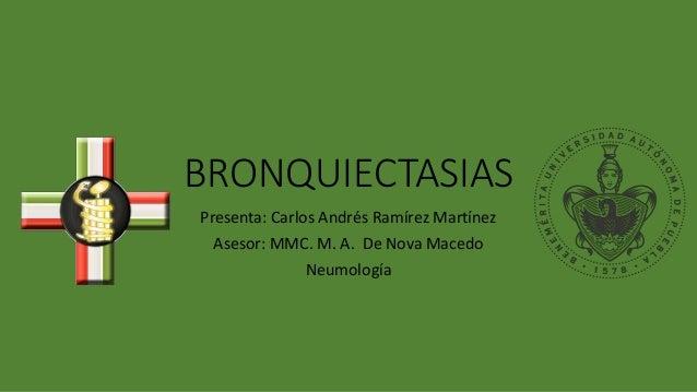 BRONQUIECTASIAS Presenta: Carlos Andrés Ramírez Martínez Asesor: MMC. M. A. De Nova Macedo Neumología