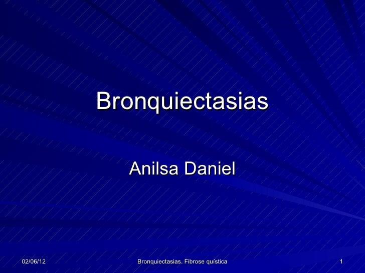 Bronquiectasias             Anilsa Daniel02/06/12      Bronquiectasias. Fibrose quística   1