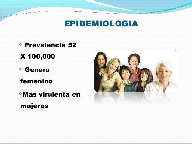EPIDEMIOLOGIA Prevalencia 52X 100,000 GenerofemeninoMas virulenta enmujeres