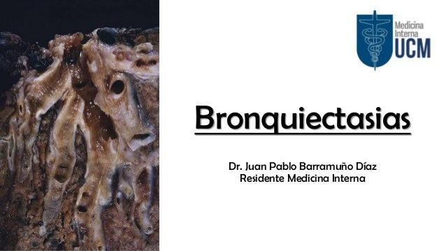 Bronquiectasias Dr. Juan Pablo Barramuño Díaz Residente Medicina Interna