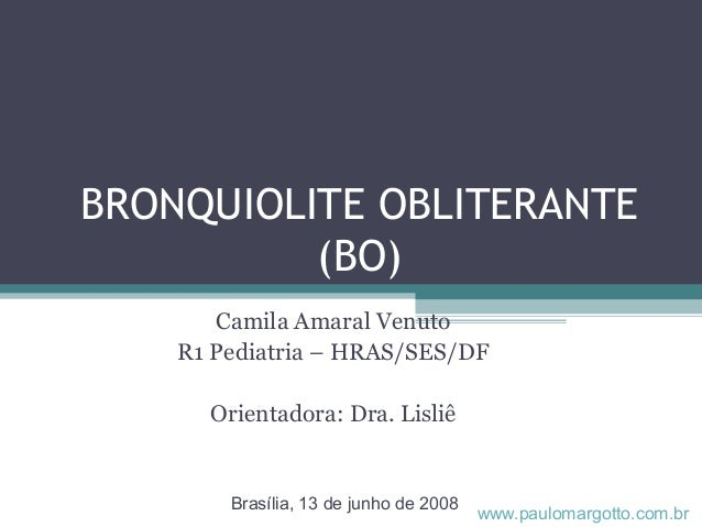 BRONQUIOLITE OBLITERANTE (BO) Camila Amaral Venuto R1 Pediatria – HRAS/SES/DF Orientadora: Dra. Lisliê Brasília, 13 de jun...
