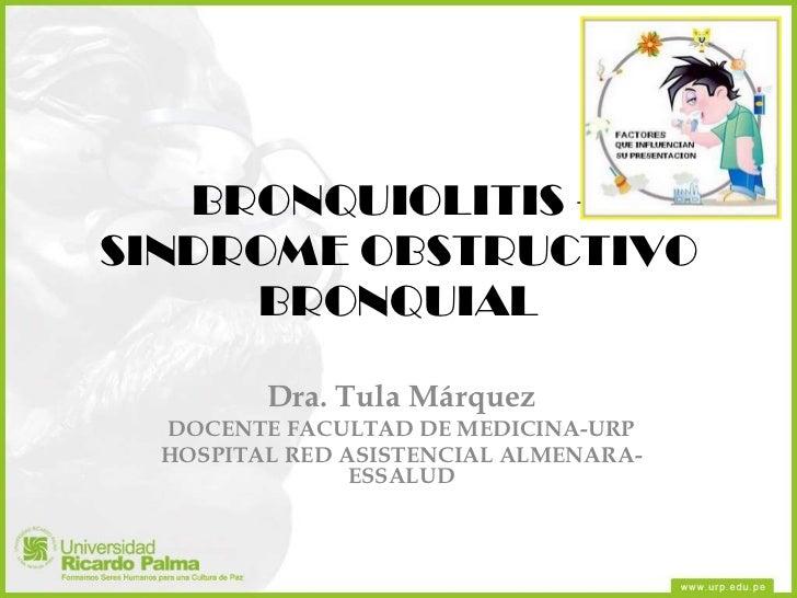 BRONQUIOLITIS – SINDROME OBSTRUCTIVO BRONQUIAL Dra. Tula Márquez DOCENTE FACULTAD DE MEDICINA-URP HOSPITAL RED ASISTENCIAL...