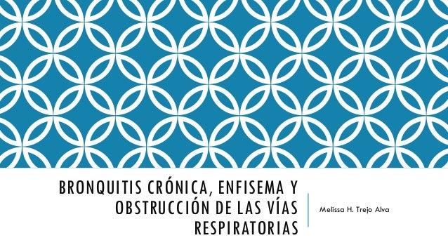 BRONQUITIS CRÓNICA, ENFISEMA Y OBSTRUCCIÓN DE LAS VÍAS RESPIRATORIAS Melissa H. Trejo Alva