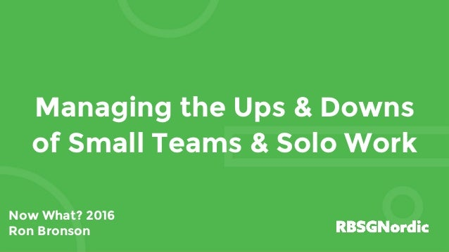 Managing the Ups & Downs of Small Teams & Solo Work Now What? 2016 Ron Bronson