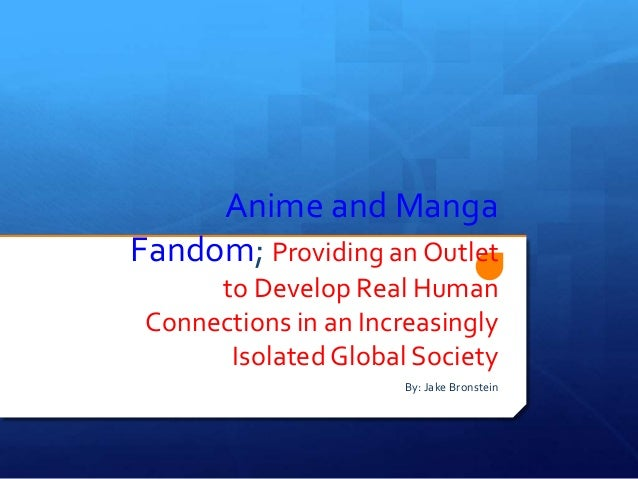 Anime and Manga Fandom; Providing an Outlet to Develop Real Human Connections in an Increasingly Isolated Global Society B...