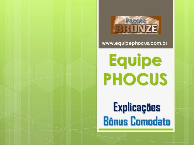 EquipePHOCUSwww.equipephocus.com.brExplicaçõesBônus Comodato