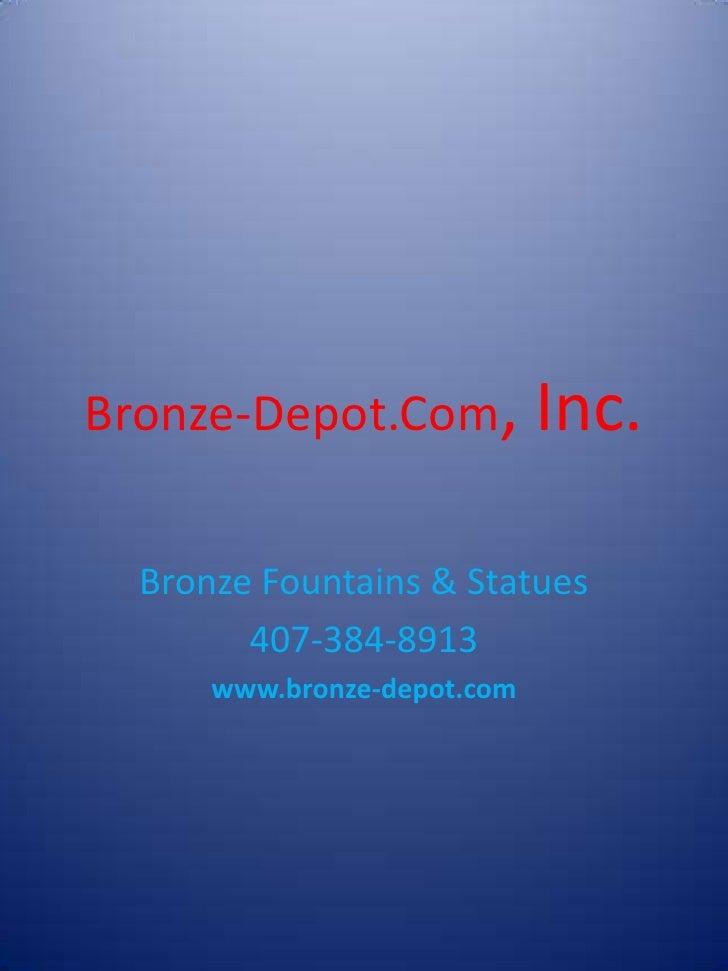 Bronze-Depot.Com,            Inc.  Bronze Fountains & Statues        407-384-8913      www.bronze-depot.com
