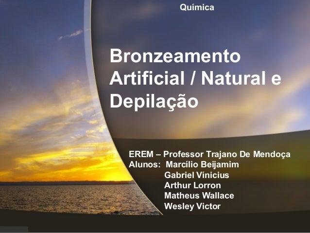 Bronzeamento Artificial / Natural e Depilação EREM – Professor Trajano De Mendoça Alunos: Marcílio Beijamim Gabriel Vínici...