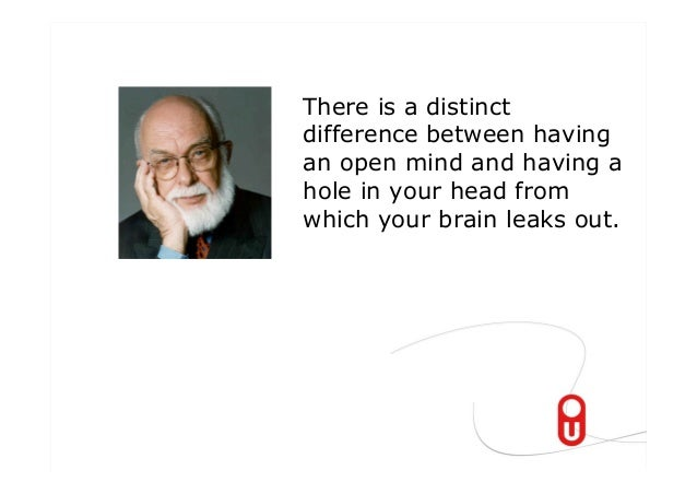 There is a distinctdifference between havingan open mind and having ahole in your head fromwhich your brain leaks out.
