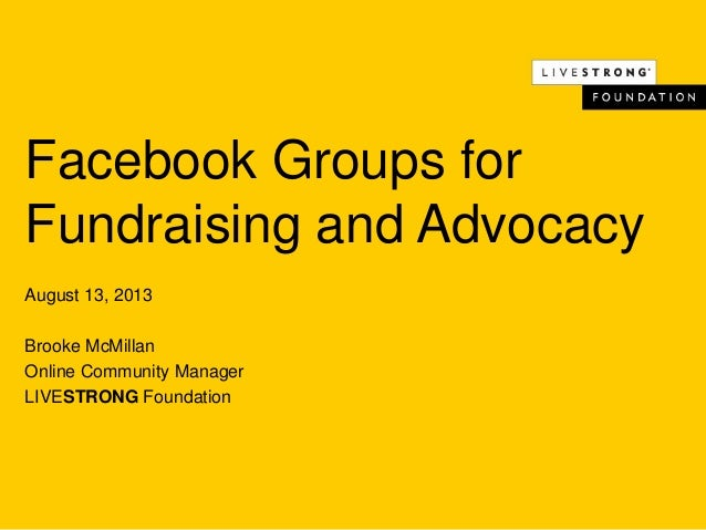 Facebook Groups for Fundraising and Advocacy August 13, 2013 Brooke McMillan Online Community Manager LIVESTRONG Foundation