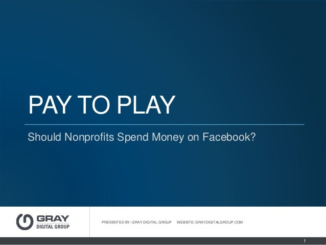 PAY TO PLAY Should Nonprofits Spend Money on Facebook? PRESENTED BY: GRAY DIGITAL GROUP WEBSITE: GRAYDIGITALGROUP.COM 1