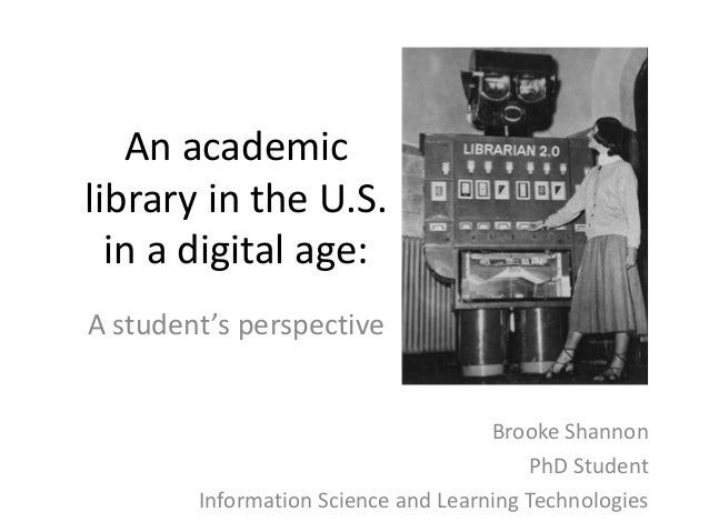 An academic library in the U.S. in a digital age: A student's perspective Brooke Shannon PhD Student Information Science a...