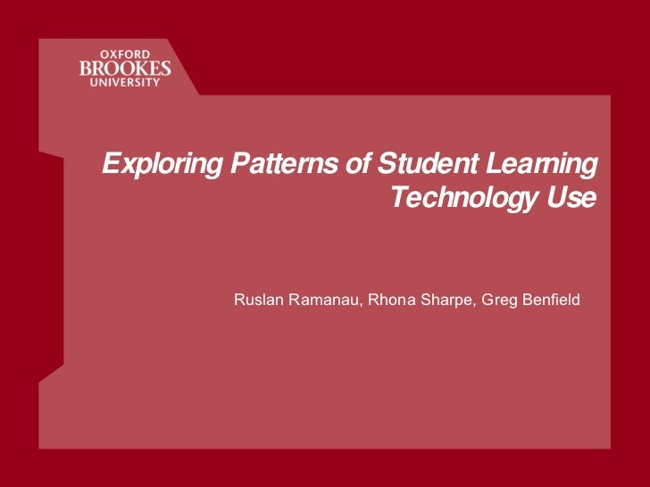 Exploring Patterns of Student Learning Technology Use Ruslan Ramanau, Rhona Sharpe, Greg Benfield