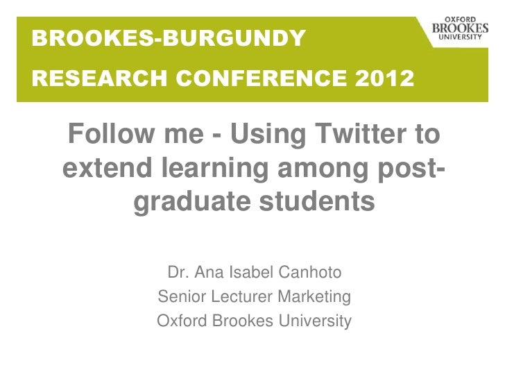 BROOKES-BURGUNDYRESEARCH CONFERENCE 2012  Follow me - Using Twitter to  extend learning among post-       graduate student...