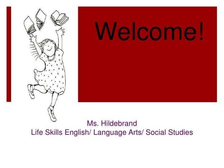 Welcome!<br />Ms. Hildebrand<br />Life Skills English/ Language Arts/ Social Studies<br />