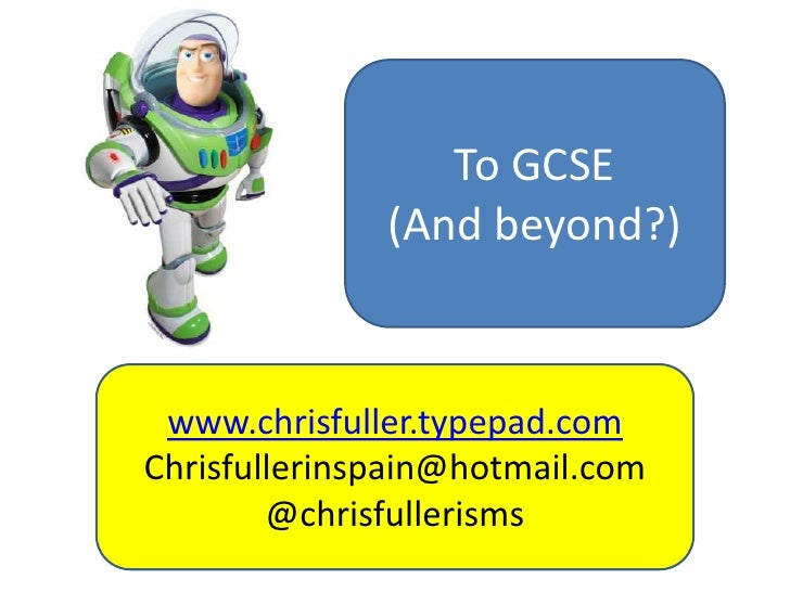 To GCSE<br />(And beyond?)<br />www.chrisfuller.typepad.com<br />Chrisfullerinspain@hotmail.com<br />@chrisfullerisms<br />