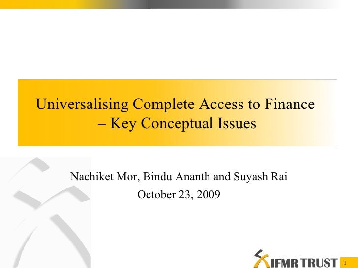 Nachiket Mor, Bindu Ananth and Suyash Rai October 23, 2009 Universalising Complete Access to Finance  –  Key Conceptual Is...