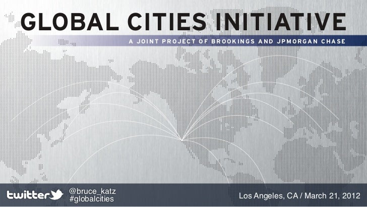 GLOBAL CITIES INITIATIVE                   A JOINT PROJECT OF BROOKINGS AND JPMORGAN CHASE   @bruce_katz   #globalcities  ...