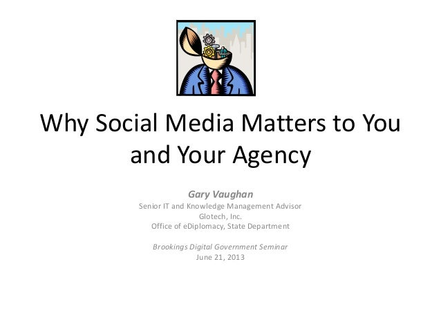Why Social Media Matters to Youand Your AgencyGary VaughanSenior IT and Knowledge Management AdvisorGlotech, Inc.Office of...