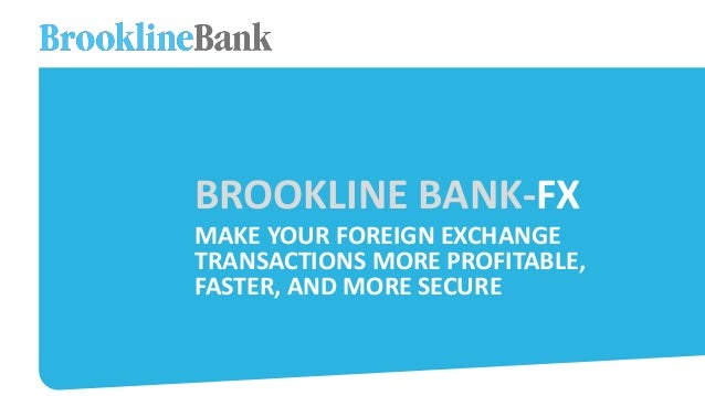 BROOKLINE BANK-FX MAKE YOUR FOREIGN EXCHANGE TRANSACTIONS MORE PROFITABLE, FASTER, AND MORE SECURE
