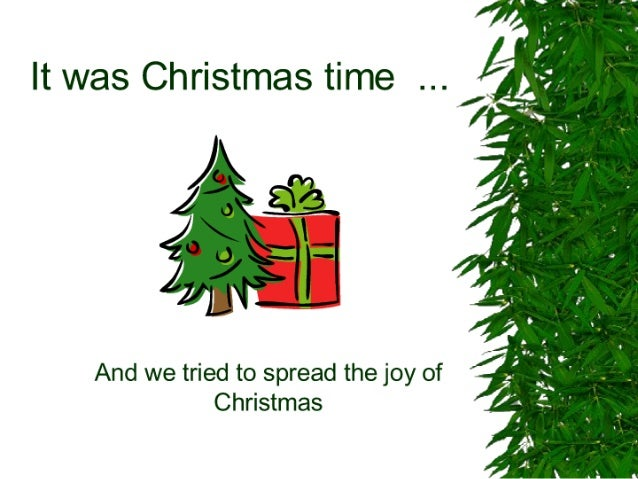 It was Christmas time  /  Q.   :1      And we tried to spread the joy of Christmas