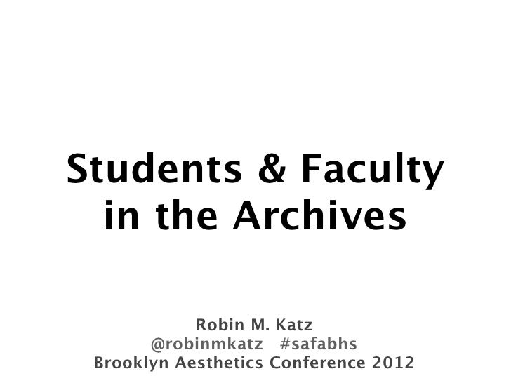 Students & Faculty  in the Archives            Robin M. Katz       @robinmkatz #safabhs Brooklyn Aesthetics Conference 2012