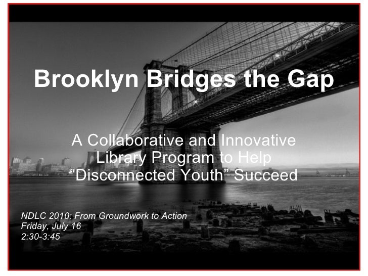"""Brooklyn Bridges the Gap A Collaborative and Innovative Library Program to Help """"Disconnected Youth"""" Succeed NDLC 2010: Fr..."""