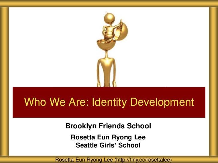 Who We Are: Identity Development         Brooklyn Friends School           Rosetta Eun Ryong Lee            Seattle Girls'...