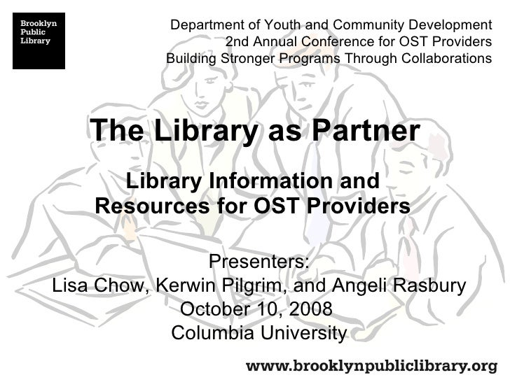 The Library as Partner Library Information and Resources for OST Providers Presenters: Lisa Chow, Kerwin Pilgrim, and Ange...
