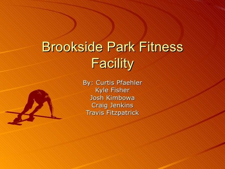 Brookside Park Fitness Facility By: Curtis Pfaehler Kyle Fisher Josh Kimbowa Craig Jenkins Travis Fitzpatrick