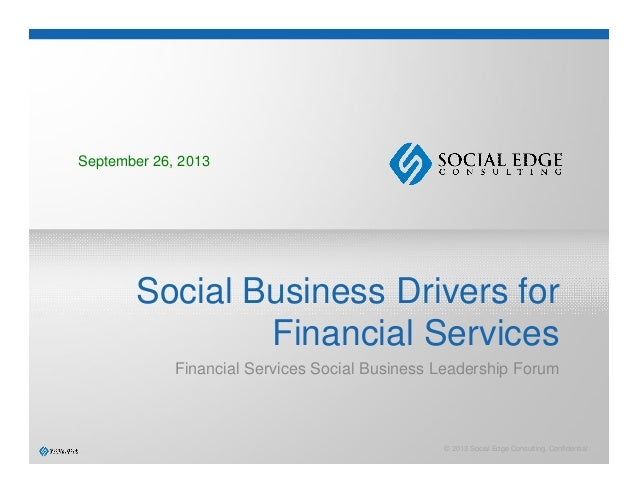 © 2013 Social Edge Consulting. Confidential. Social Business Drivers for Financial Services Financial Services Social Busi...