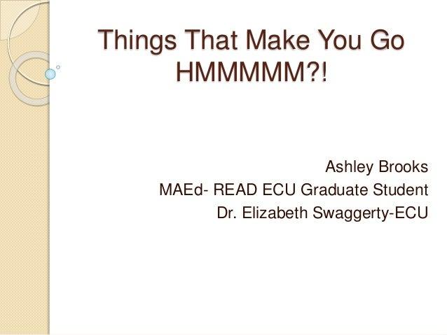 Things That Make You Go HMMMMM?! Ashley Brooks MAEd- READ ECU Graduate Student Dr. Elizabeth Swaggerty-ECU