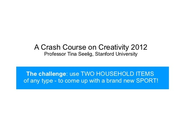 A Crash Course on Creativity 2012       Professor Tina Seelig, Stanford University The challenge: use TWO HOUSEHOLD ITEMSo...