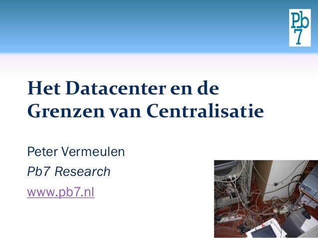 Het Datacenter en de Grenzen van Centralisatie Peter Vermeulen Pb7 Research www.pb7.nl