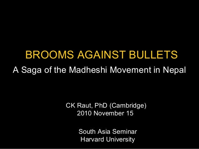 BROOMS AGAINST BULLETS A Saga of the Madheshi Movement in Nepal South Asia Seminar Harvard University CK Raut, PhD (Cambri...
