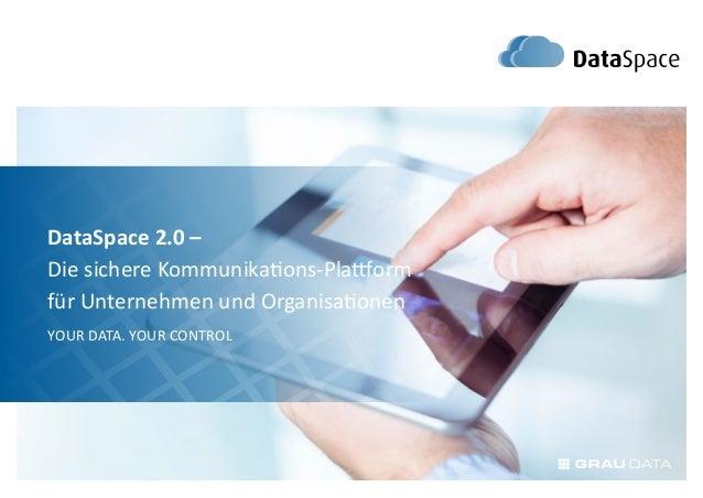 DataSpace 2.0 –Die sichere Kommunikations-Plattformfür Unternehmen und OrganisationenYour Data. Your Control