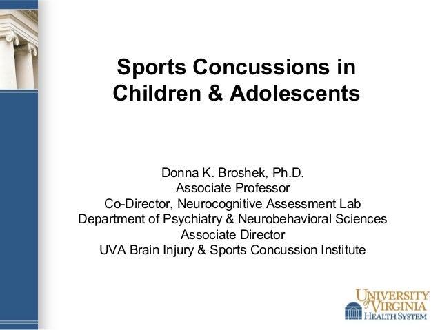 Sports Concussions in Children & Adolescents  Donna K. Broshek, Ph.D. Associate Professor Co-Director, Neurocognitive Asse...