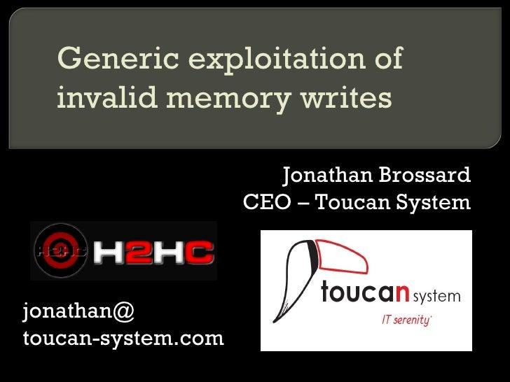 Generic exploitation of invalid memory writes Jonathan Brossard CEO – Toucan System jonathan@ toucan-system.com