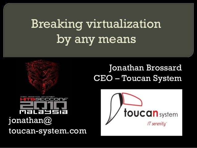 Jonathan Brossard CEO – Toucan System jonathan@ toucan-system.com Breaking virtualization by any means