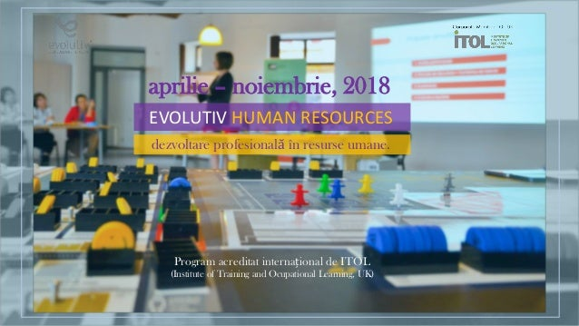 EVOLUTIV HUMAN RESOURCES dezvoltare profesională în resurse umane. aprilie – noiembrie, 2018 Program acreditat internațion...