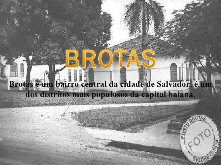 Brotas é um bairro central da cidade de Salvador, é um dos distritos mais populosos da capital baiana .
